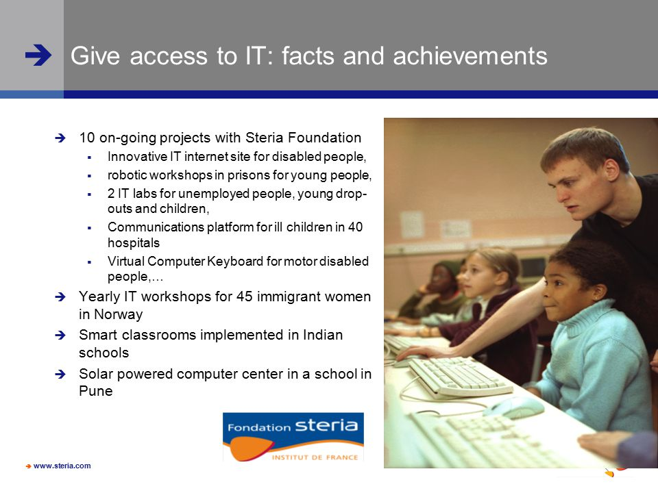  www.steria.com  Give access to IT: facts and achievements  10 on-going projects with Steria Foundation  Innovative IT internet site for disabled