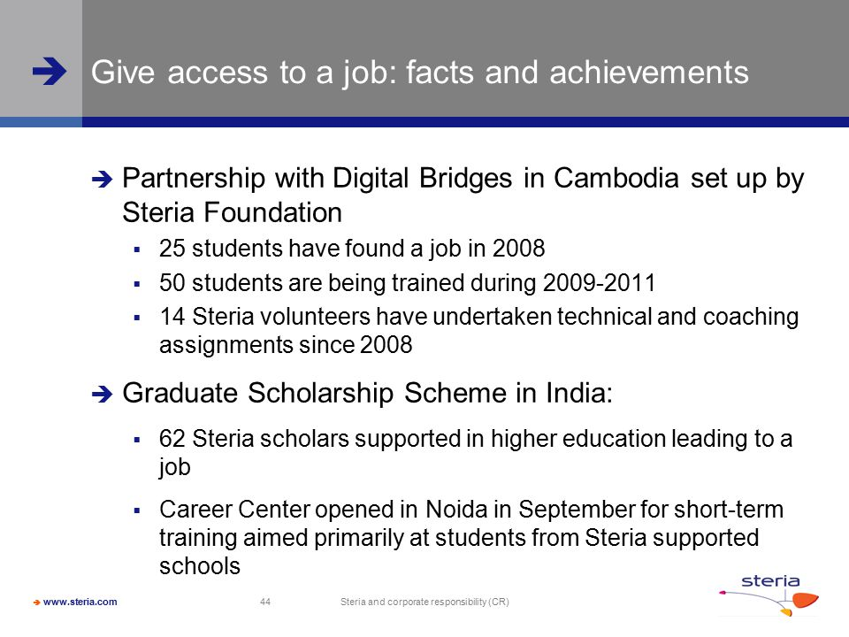  www.steria.com  Steria and corporate responsibility (CR) 44 Give access to a job: facts and achievements  Partnership with Digital Bridges in Cambodia set up by Steria Foundation  25 students have found a job in 2008  50 students are being trained during 2009-2011  14 Steria volunteers have undertaken technical and coaching assignments since 2008  Graduate Scholarship Scheme in India:  62 Steria scholars supported in higher education leading to a job  Career Center opened in Noida in September for short-term training aimed primarily at students from Steria supported schools