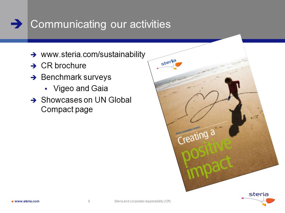  www.steria.com  Steria and corporate responsibility (CR) 5 Communicating our activities  www.steria.com/sustainability  CR brochure  Benchmark surveys  Vigeo and Gaia  Showcases on UN Global Compact page