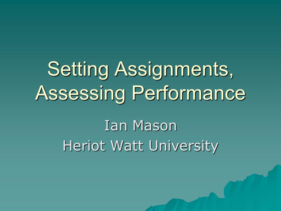 Setting Assignments, Assessing Performance Ian Mason Heriot Watt University