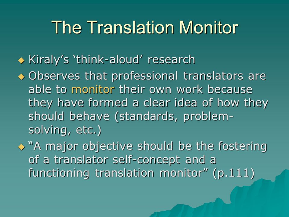 The Translation Monitor  Kiraly's 'think-aloud' research  Observes that professional translators are able to monitor their own work because they have formed a clear idea of how they should behave (standards, problem- solving, etc.)  A major objective should be the fostering of a translator self-concept and a functioning translation monitor (p.111)