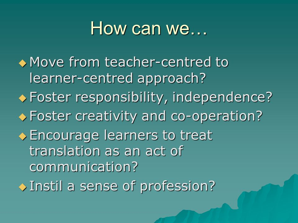 How can we…  Move from teacher-centred to learner-centred approach.