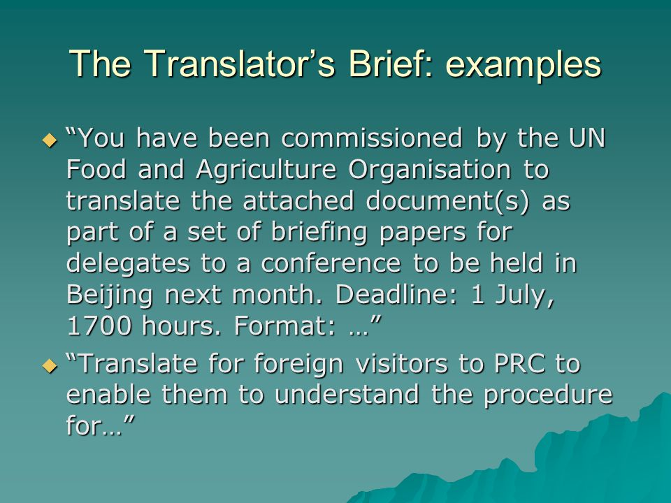 The Translator's Brief: examples  You have been commissioned by the UN Food and Agriculture Organisation to translate the attached document(s) as part of a set of briefing papers for delegates to a conference to be held in Beijing next month.