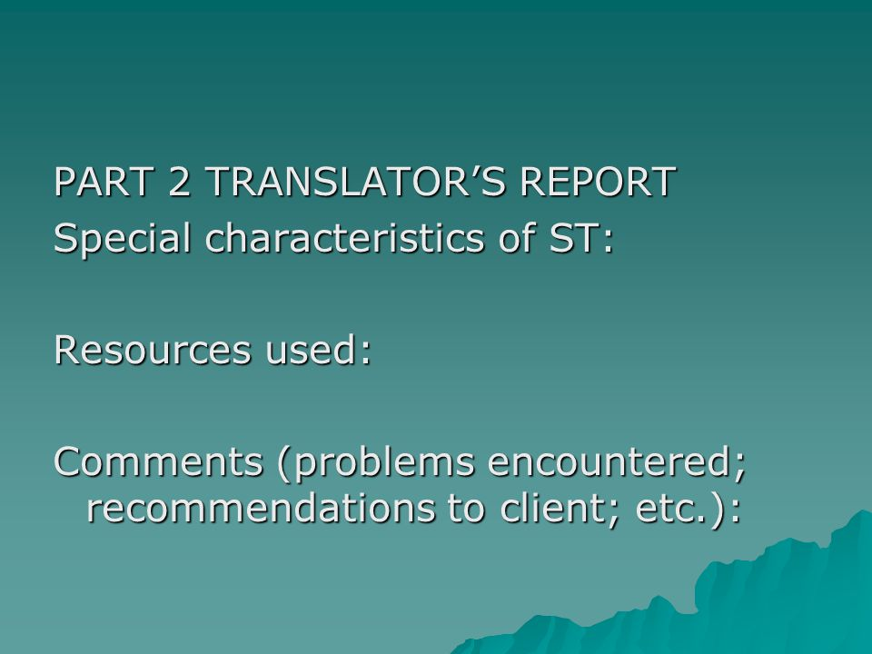 PART 2 TRANSLATOR'S REPORT Special characteristics of ST: Resources used: Comments (problems encountered; recommendations to client; etc.):