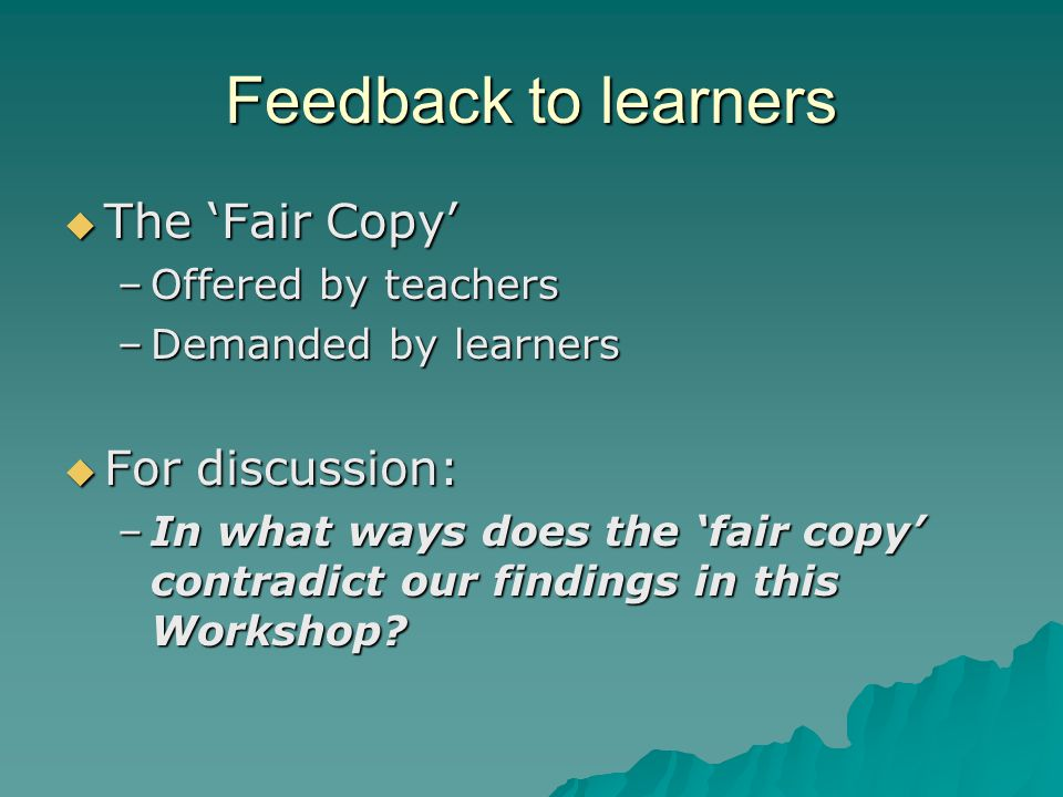 Feedback to learners  The 'Fair Copy' –Offered by teachers –Demanded by learners  For discussion: –In what ways does the 'fair copy' contradict our findings in this Workshop