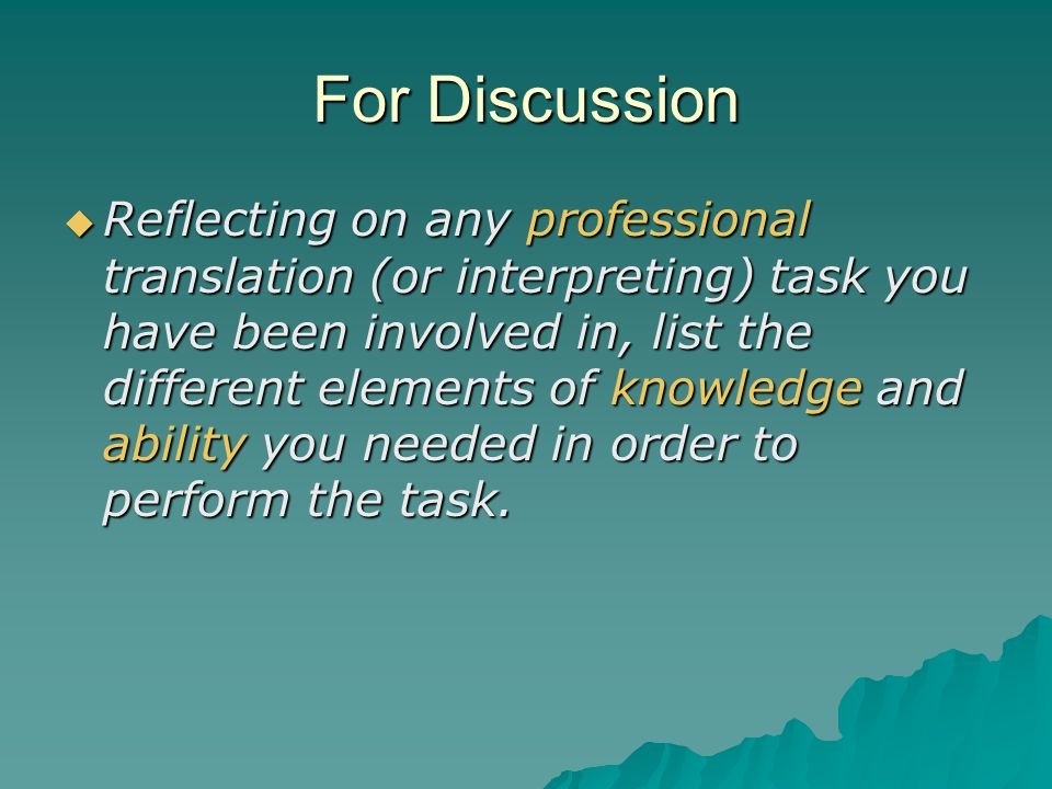 For Discussion  Reflecting on any professional translation (or interpreting) task you have been involved in, list the different elements of knowledge and ability you needed in order to perform the task.