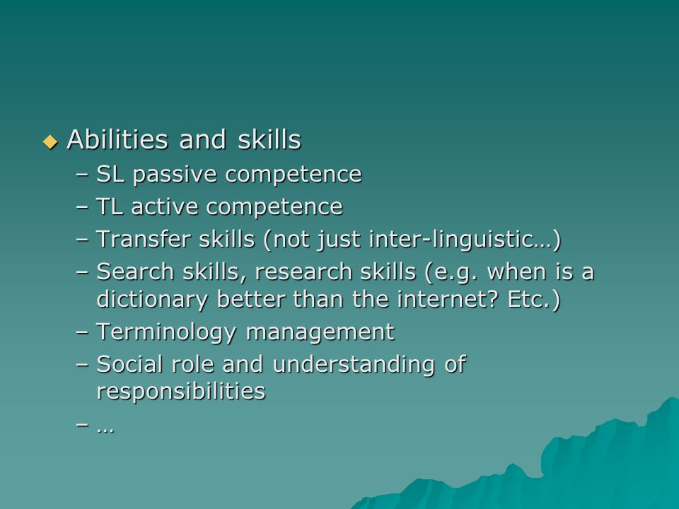  Abilities and skills –SL passive competence –TL active competence –Transfer skills (not just inter-linguistic…) –Search skills, research skills (e.g.