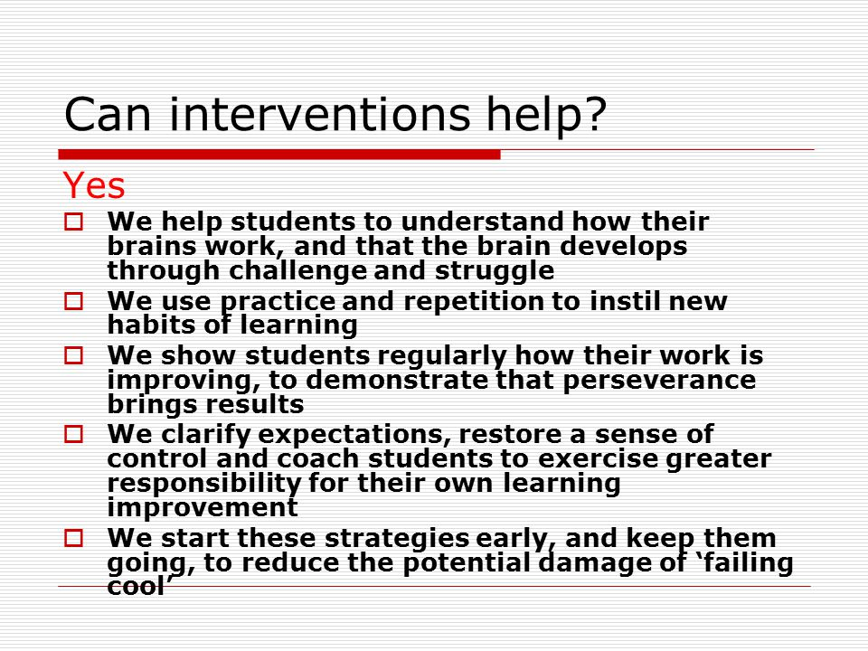 Can interventions help? Yes  We help students to understand how their brains work, and that the brain develops through challenge and struggle  We us