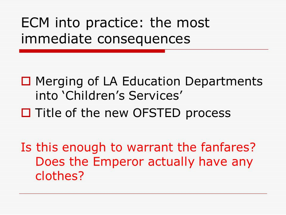 ECM into practice: the most immediate consequences  Merging of LA Education Departments into 'Children's Services'  Title of the new OFSTED process