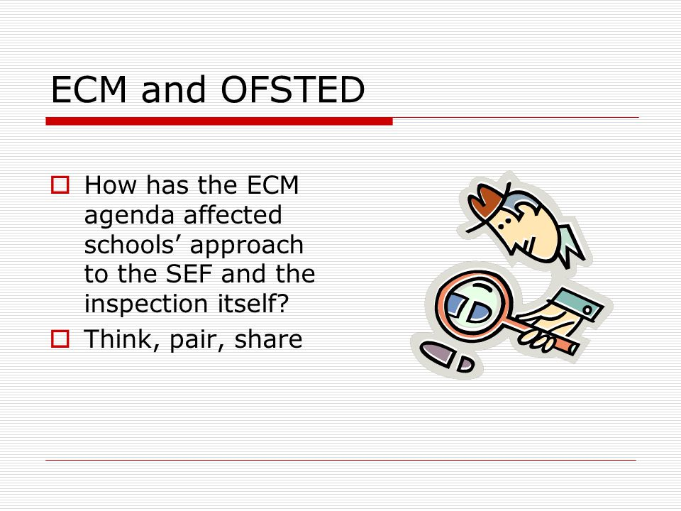 ECM and OFSTED  How has the ECM agenda affected schools' approach to the SEF and the inspection itself?  Think, pair, share
