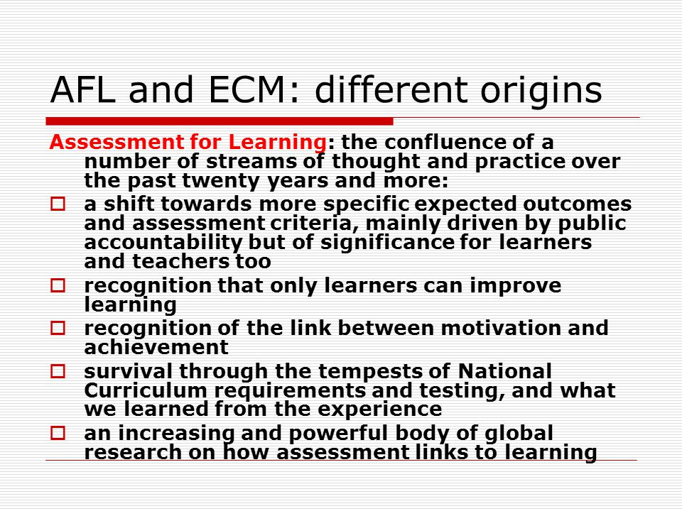 AFL and ECM: different origins Assessment for Learning: the confluence of a number of streams of thought and practice over the past twenty years and m