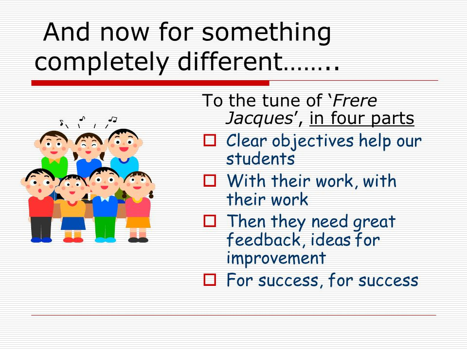 And now for something completely different…….. To the tune of 'Frere Jacques', in four parts  Clear objectives help our students  With their work, w