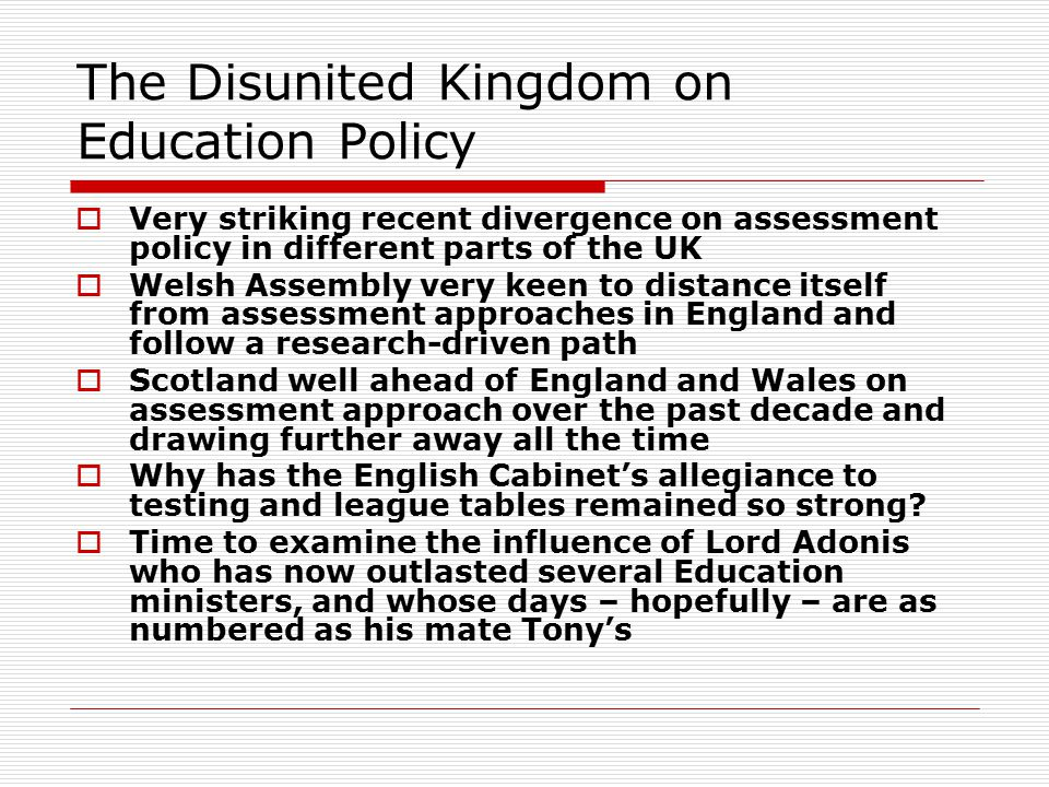 The Disunited Kingdom on Education Policy  Very striking recent divergence on assessment policy in different parts of the UK  Welsh Assembly very ke