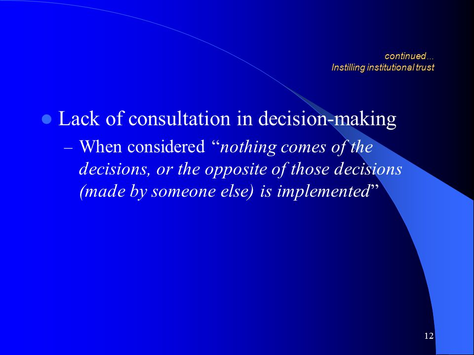 12 continued … Instilling institutional trust Lack of consultation in decision-making – When considered nothing comes of the decisions, or the opposite of those decisions (made by someone else) is implemented