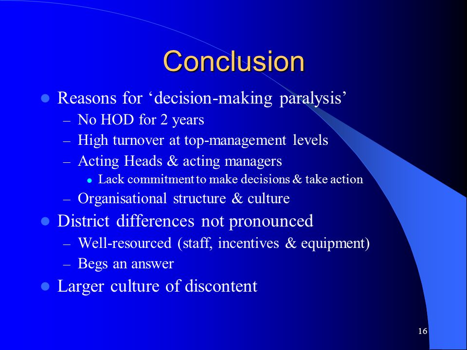 16 Conclusion Reasons for 'decision-making paralysis' – No HOD for 2 years – High turnover at top-management levels – Acting Heads & acting managers Lack commitment to make decisions & take action – Organisational structure & culture District differences not pronounced – Well-resourced (staff, incentives & equipment) – Begs an answer Larger culture of discontent
