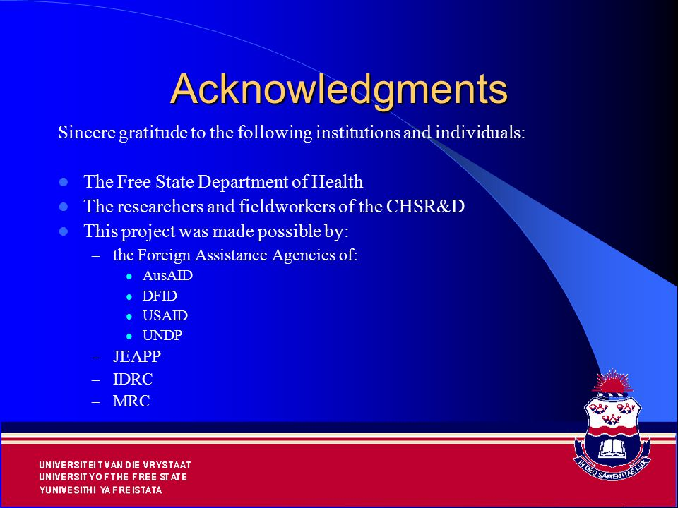 18 Acknowledgments Sincere gratitude to the following institutions and individuals: The Free State Department of Health The researchers and fieldworkers of the CHSR&D This project was made possible by: – the Foreign Assistance Agencies of: AusAID DFID USAID UNDP – JEAPP – IDRC – MRC