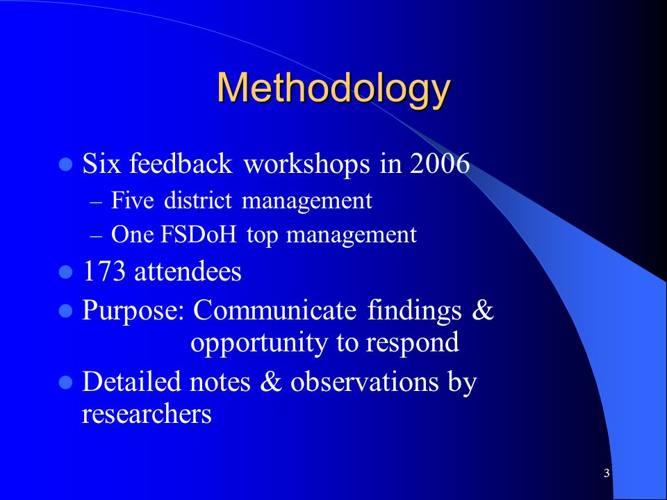 3 Methodology Six feedback workshops in 2006 – Five district management – One FSDoH top management 173 attendees Purpose: Communicate findings & opportunity to respond Detailed notes & observations by researchers