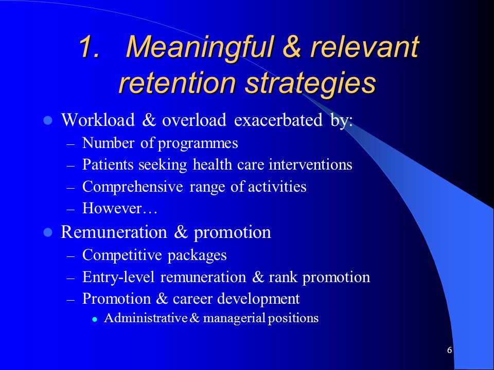 6 1.Meaningful & relevant retention strategies Workload & overload exacerbated by: – Number of programmes – Patients seeking health care interventions