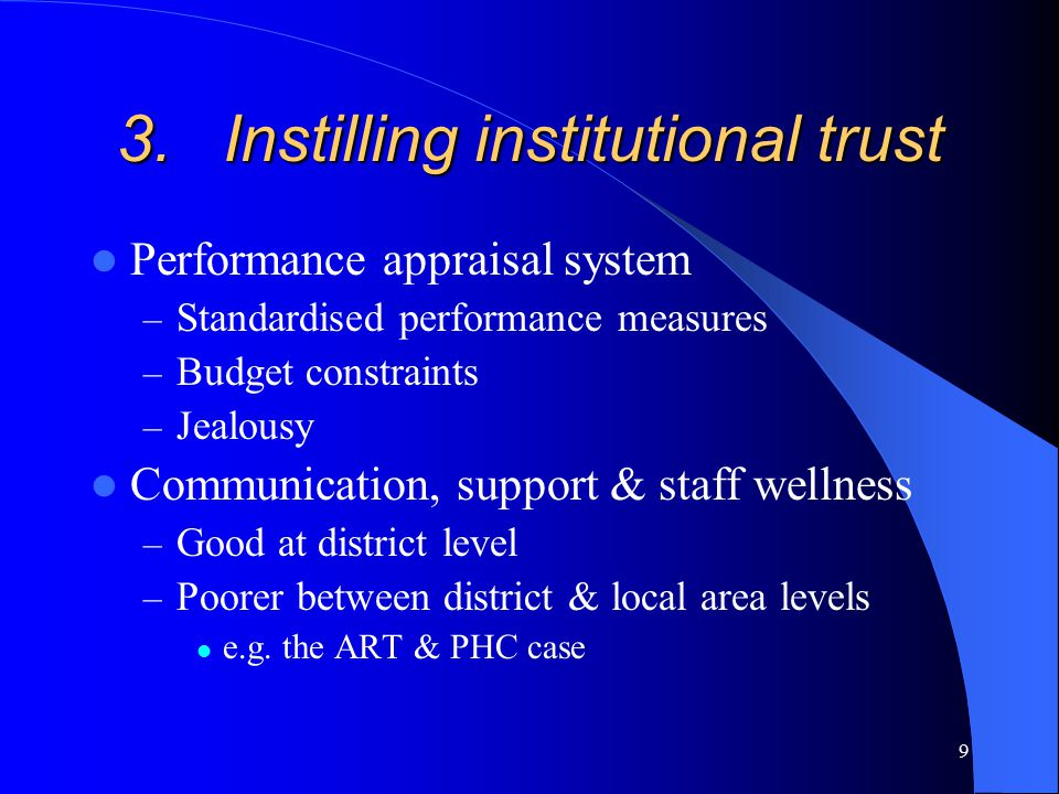 9 3.Instilling institutional trust Performance appraisal system – Standardised performance measures – Budget constraints – Jealousy Communication, support & staff wellness – Good at district level – Poorer between district & local area levels e.g.