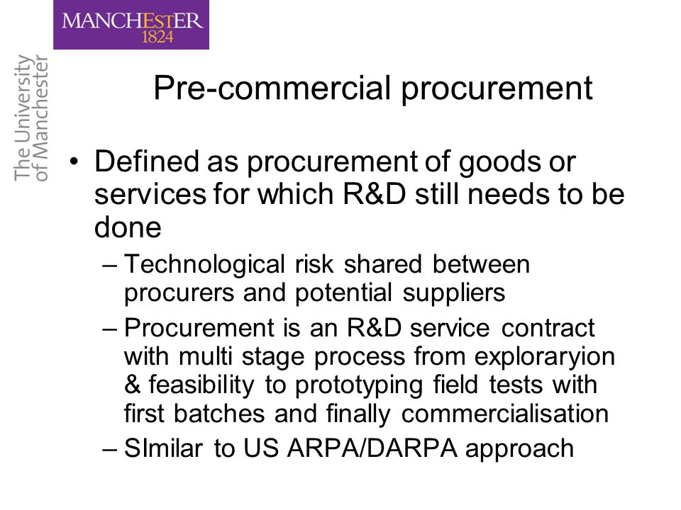 Pre-commercial procurement Defined as procurement of goods or services for which R&D still needs to be done –Technological risk shared between procurers and potential suppliers –Procurement is an R&D service contract with multi stage process from exploraryion & feasibility to prototyping field tests with first batches and finally commercialisation –SImilar to US ARPA/DARPA approach
