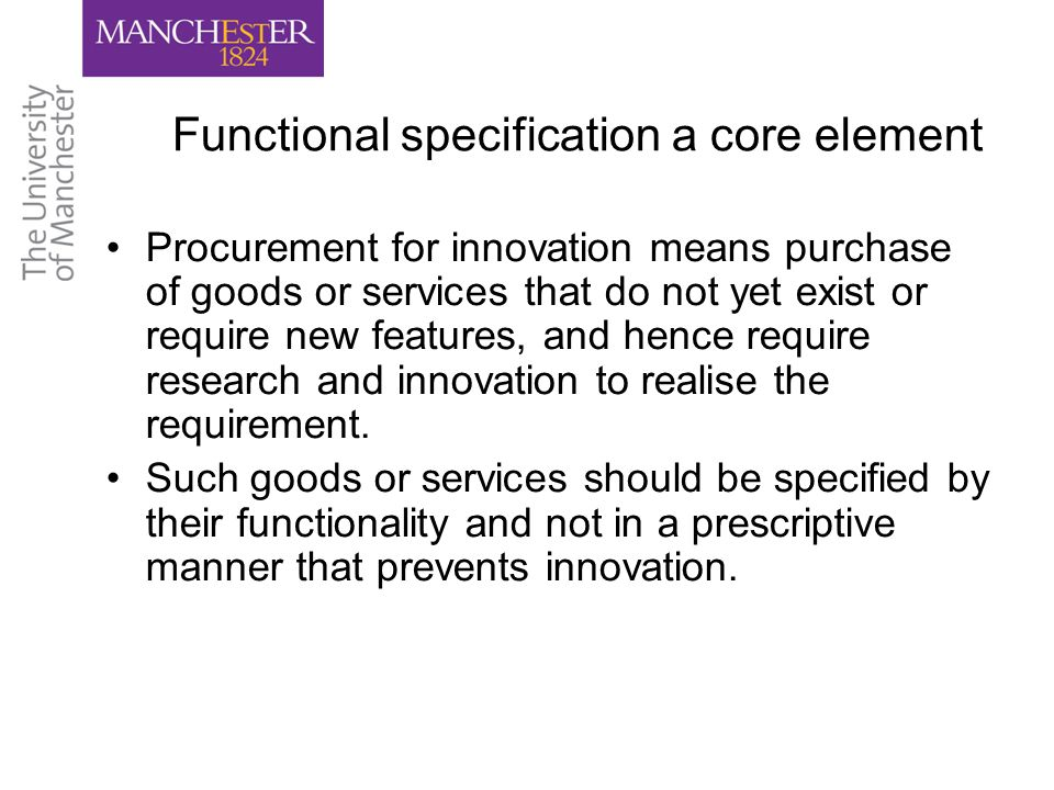 Functional specification a core element Procurement for innovation means purchase of goods or services that do not yet exist or require new features, and hence require research and innovation to realise the requirement.