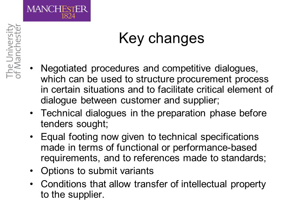 Key changes Negotiated procedures and competitive dialogues, which can be used to structure procurement process in certain situations and to facilitate critical element of dialogue between customer and supplier; Technical dialogues in the preparation phase before tenders sought; Equal footing now given to technical specifications made in terms of functional or performance-based requirements, and to references made to standards; Options to submit variants Conditions that allow transfer of intellectual property to the supplier.