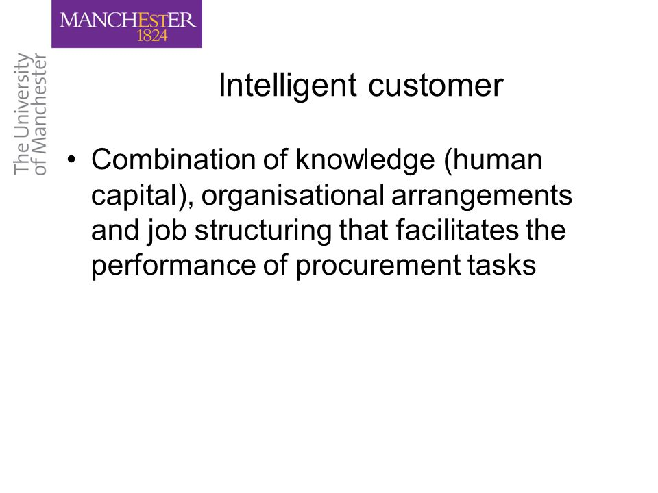Intelligent customer Combination of knowledge (human capital), organisational arrangements and job structuring that facilitates the performance of procurement tasks