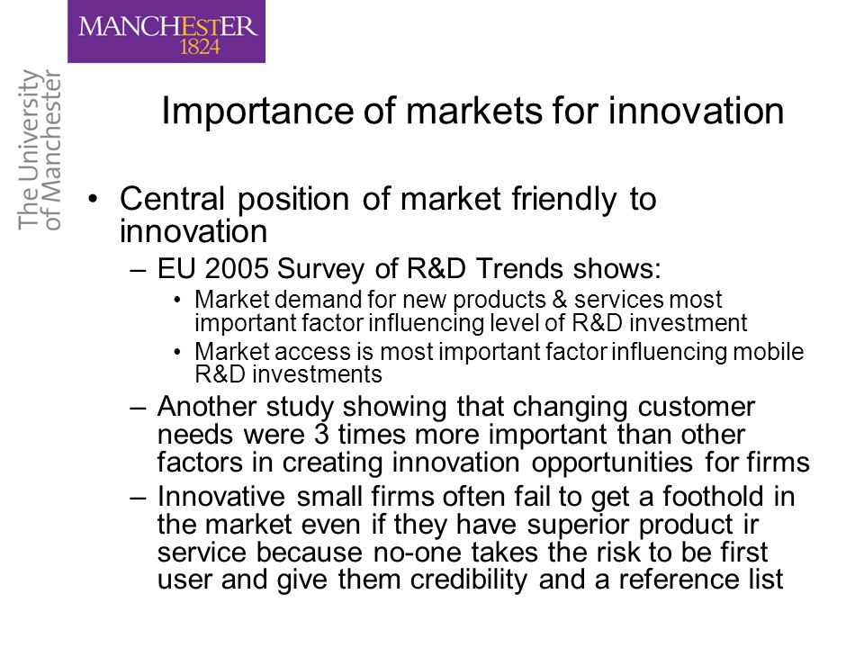 Importance of markets for innovation Central position of market friendly to innovation –EU 2005 Survey of R&D Trends shows: Market demand for new products & services most important factor influencing level of R&D investment Market access is most important factor influencing mobile R&D investments –Another study showing that changing customer needs were 3 times more important than other factors in creating innovation opportunities for firms –Innovative small firms often fail to get a foothold in the market even if they have superior product ir service because no-one takes the risk to be first user and give them credibility and a reference list