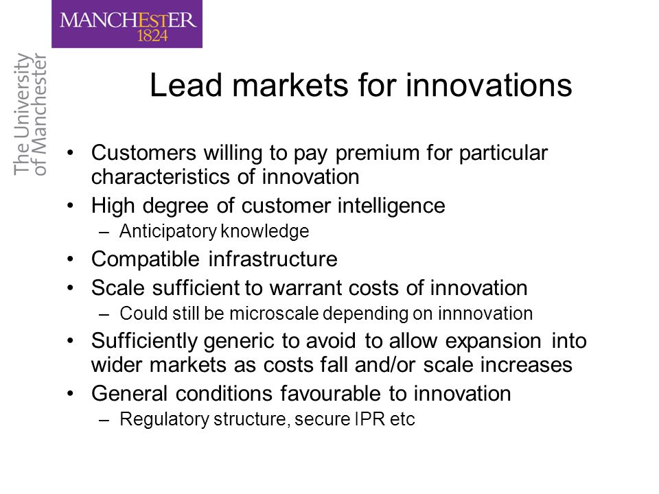 Lead markets for innovations Customers willing to pay premium for particular characteristics of innovation High degree of customer intelligence –Anticipatory knowledge Compatible infrastructure Scale sufficient to warrant costs of innovation –Could still be microscale depending on innnovation Sufficiently generic to avoid to allow expansion into wider markets as costs fall and/or scale increases General conditions favourable to innovation –Regulatory structure, secure IPR etc