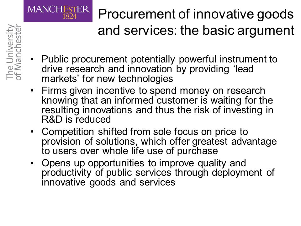 Procurement of innovative goods and services: the basic argument Public procurement potentially powerful instrument to drive research and innovation by providing 'lead markets' for new technologies Firms given incentive to spend money on research knowing that an informed customer is waiting for the resulting innovations and thus the risk of investing in R&D is reduced Competition shifted from sole focus on price to provision of solutions, which offer greatest advantage to users over whole life use of purchase Opens up opportunities to improve quality and productivity of public services through deployment of innovative goods and services