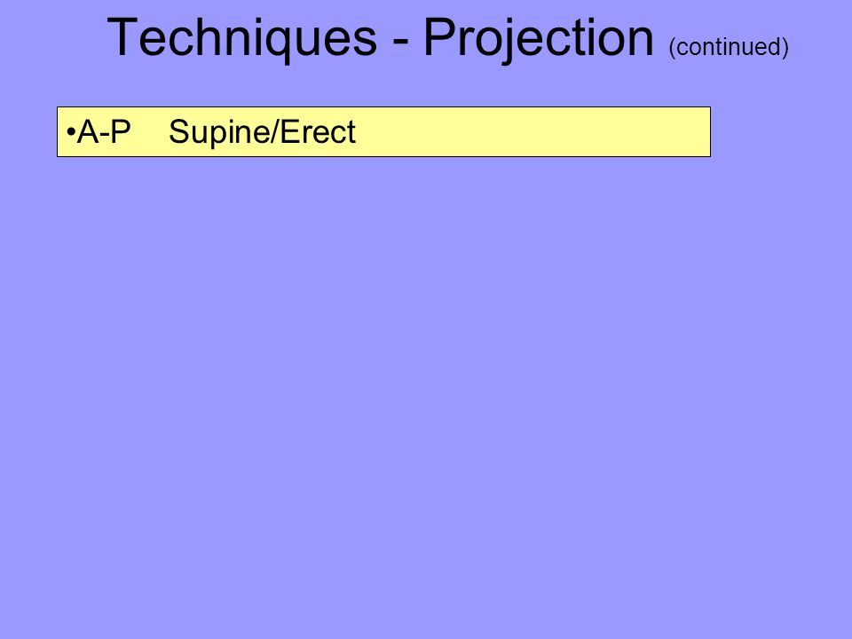 Techniques - Projection (continued) A-P Supine/Erect