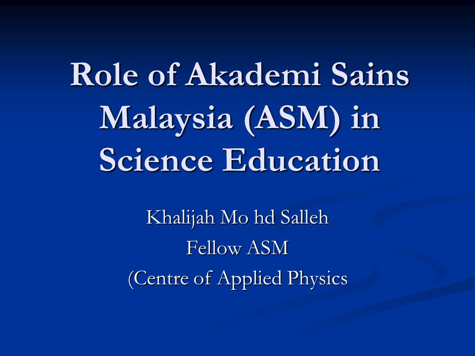 Role of Akademi Sains Malaysia (ASM) in Science Education Khalijah Mo hd Salleh Fellow ASM (Centre of Applied Physics