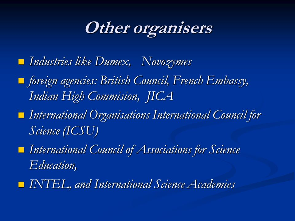 Other organisers Industries like Dumex, Novozymes Industries like Dumex, Novozymes foreign agencies: British Council, French Embassy, Indian High Commision, JICA foreign agencies: British Council, French Embassy, Indian High Commision, JICA International Organisations International Council for Science (ICSU) International Organisations International Council for Science (ICSU) International Council of Associations for Science Education, International Council of Associations for Science Education, INTEL, and International Science Academies INTEL, and International Science Academies