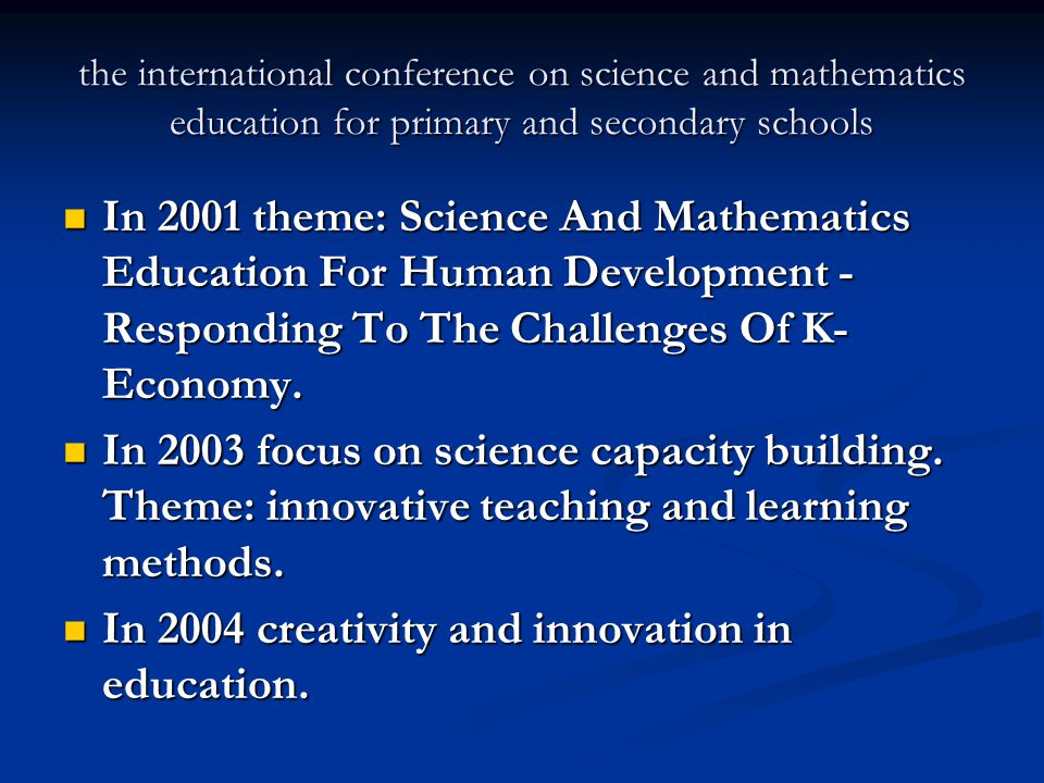 the international conference on science and mathematics education for primary and secondary schools In 2001 theme: Science And Mathematics Education For Human Development - Responding To The Challenges Of K- Economy.