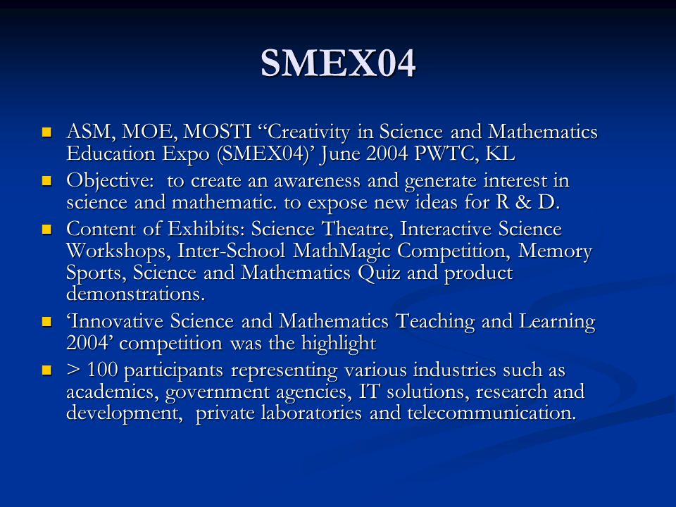 SMEX04 ASM, MOE, MOSTI Creativity in Science and Mathematics Education Expo (SMEX04)' June 2004 PWTC, KL ASM, MOE, MOSTI Creativity in Science and Mathematics Education Expo (SMEX04)' June 2004 PWTC, KL Objective: to create an awareness and generate interest in science and mathematic.