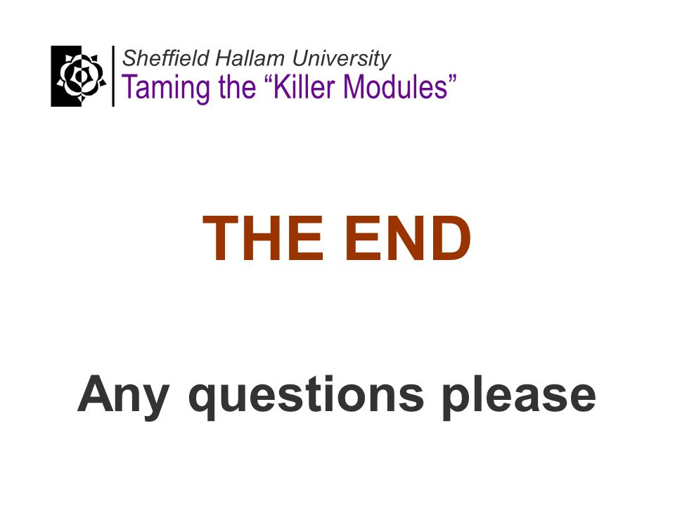 THE END Any questions please Sheffield Hallam University Taming the Killer Modules