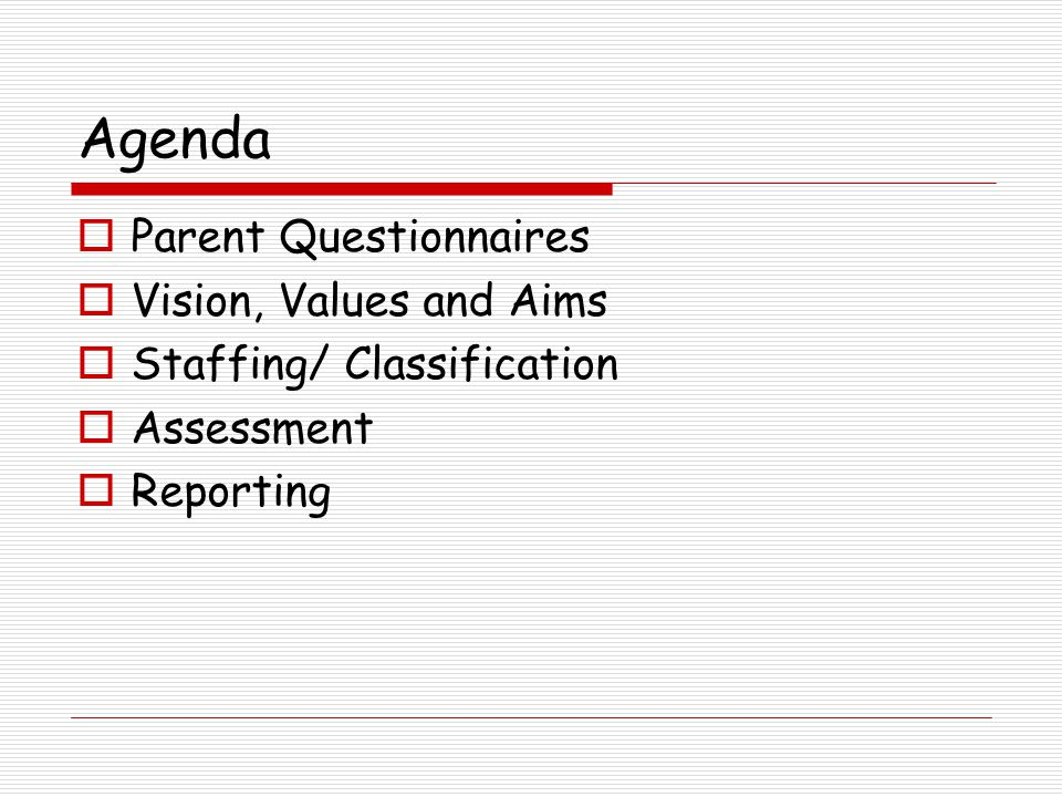 Agenda  Parent Questionnaires  Vision, Values and Aims  Staffing/ Classification  Assessment  Reporting