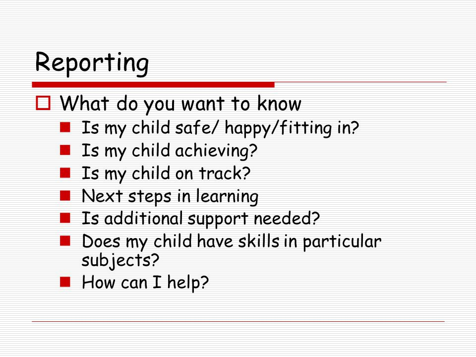 Reporting  What do you want to know Is my child safe/ happy/fitting in.