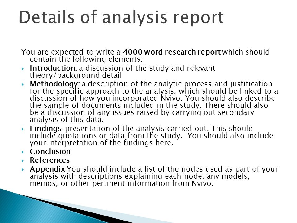 You are expected to write a 4000 word research report which should contain the following elements:  Introduction: a discussion of the study and relevant theory/background detail  Methodology: a description of the analytic process and justification for the specific approach to the analysis, which should be linked to a discussion of how you incorporated Nvivo.