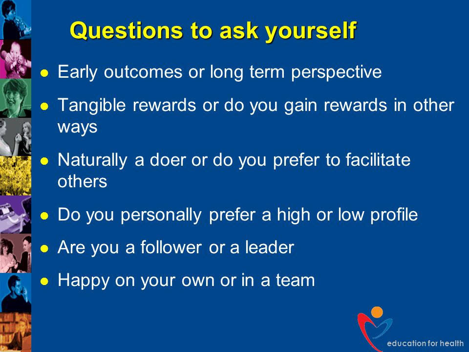 education for health Questions to ask yourself Early outcomes or long term perspective Tangible rewards or do you gain rewards in other ways Naturally