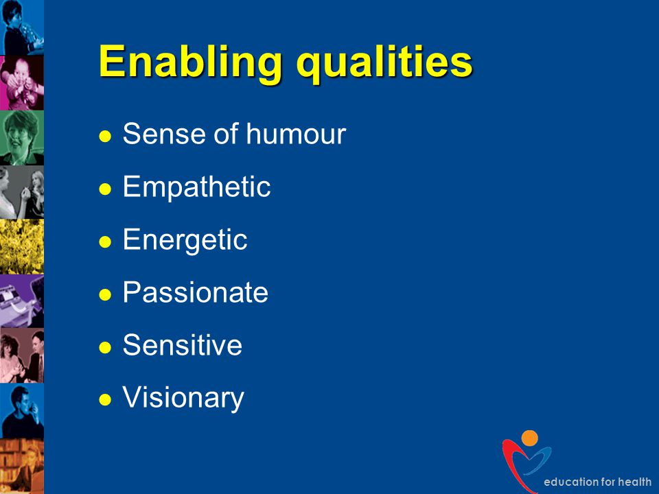 education for health Enabling qualities Sense of humour Empathetic Energetic Passionate Sensitive Visionary