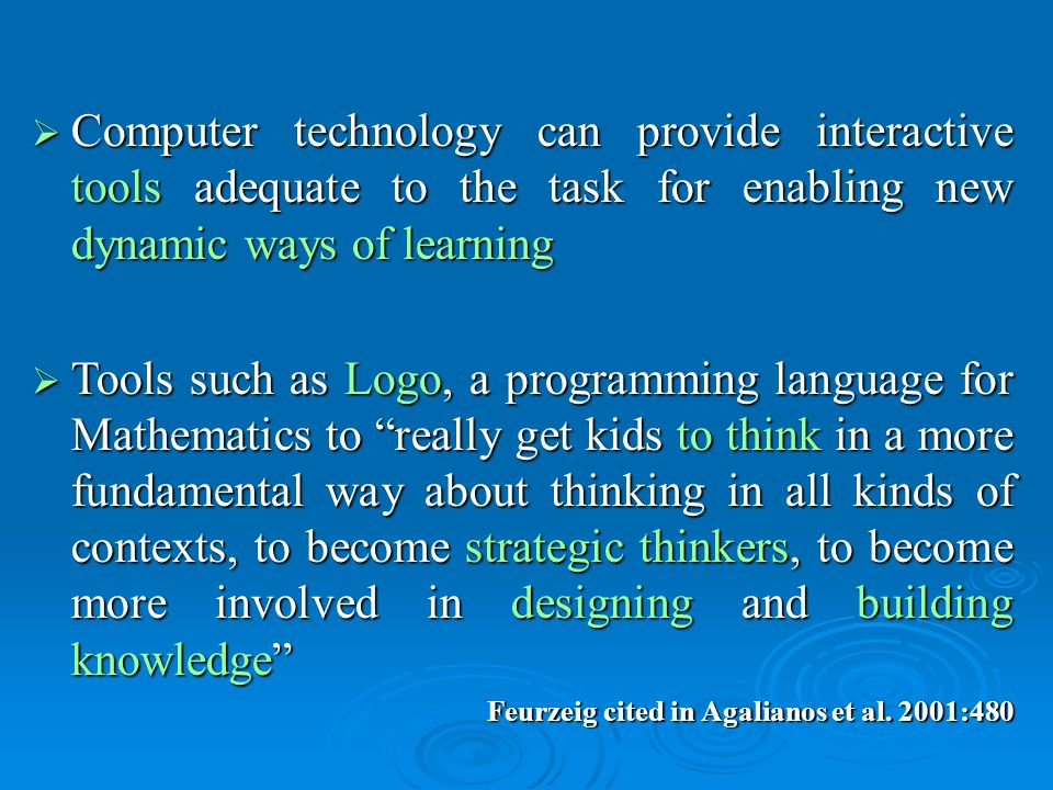  Computer technology can provide interactive tools adequate to the task for enabling new dynamic ways of learning  Tools such as Logo, a programming language for Mathematics to really get kids to think in a more fundamental way about thinking in all kinds of contexts, to become strategic thinkers, to become more involved in designing and building knowledge Feurzeig cited in Agalianos et al.