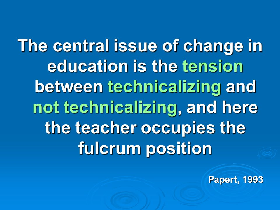 The central issue of change in education is the tension between technicalizing and not technicalizing, and here the teacher occupies the fulcrum posit