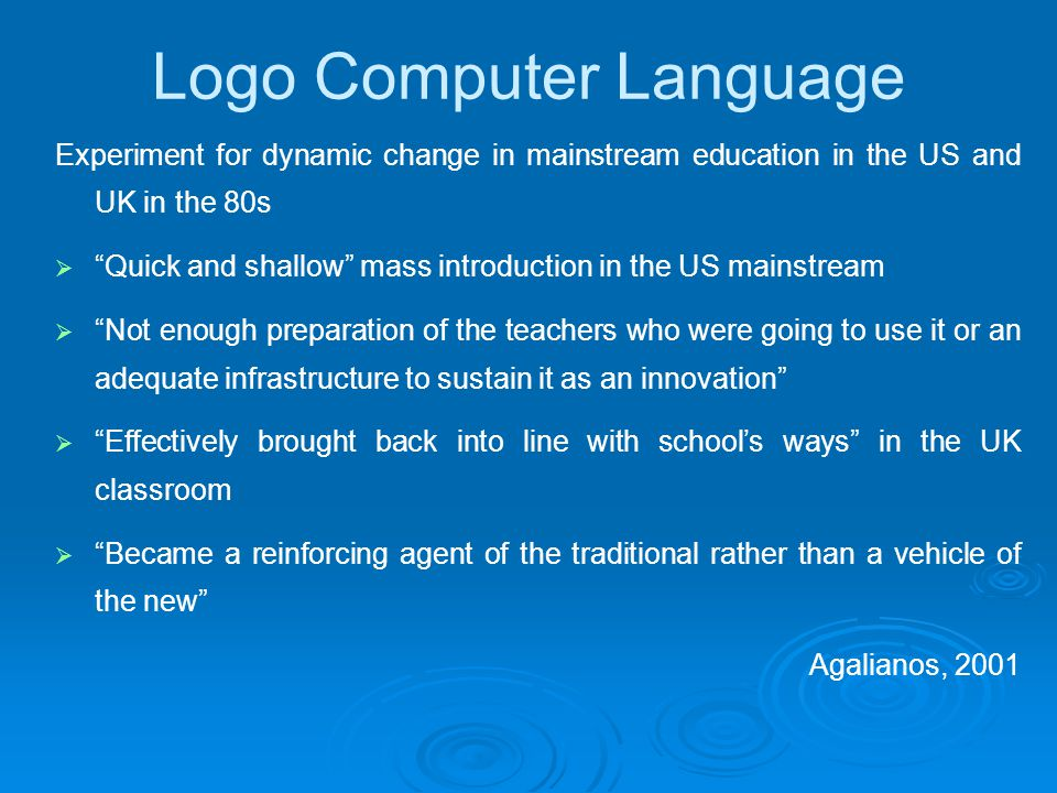 Logo Computer Language Experiment for dynamic change in mainstream education in the US and UK in the 80s  Quick and shallow mass introduction in the US mainstream  Not enough preparation of the teachers who were going to use it or an adequate infrastructure to sustain it as an innovation  Effectively brought back into line with school's ways in the UK classroom  Became a reinforcing agent of the traditional rather than a vehicle of the new Agalianos, 2001