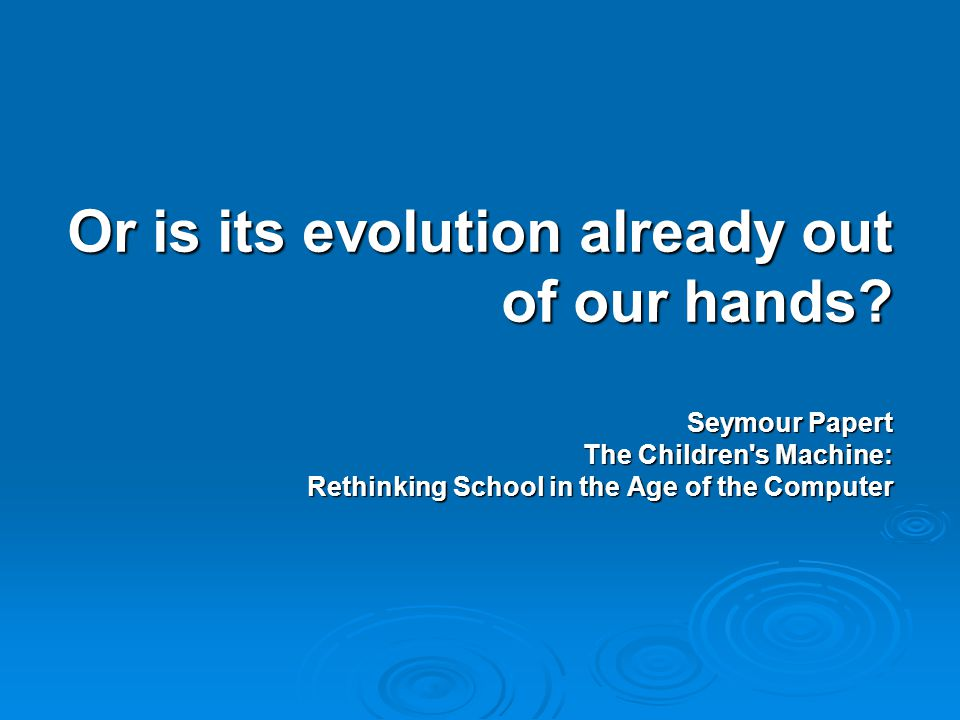 Or is its evolution already out of our hands? Seymour Papert The Children's Machine: Rethinking School in the Age of the Computer