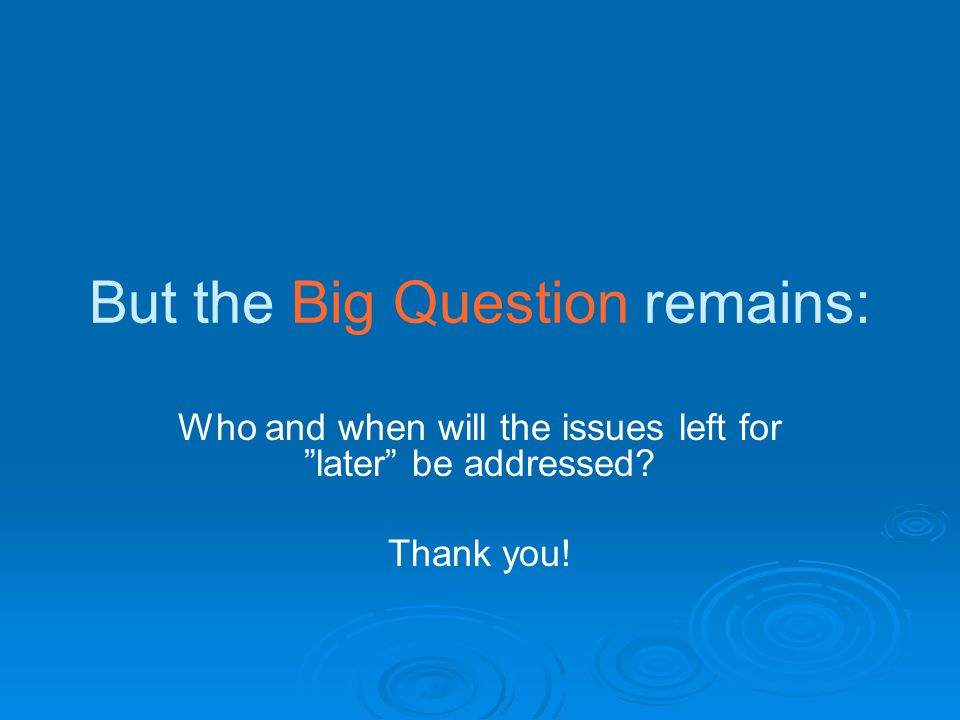 "But the Big Question remains: Who and when will the issues left for ""later"" be addressed? Thank you!"