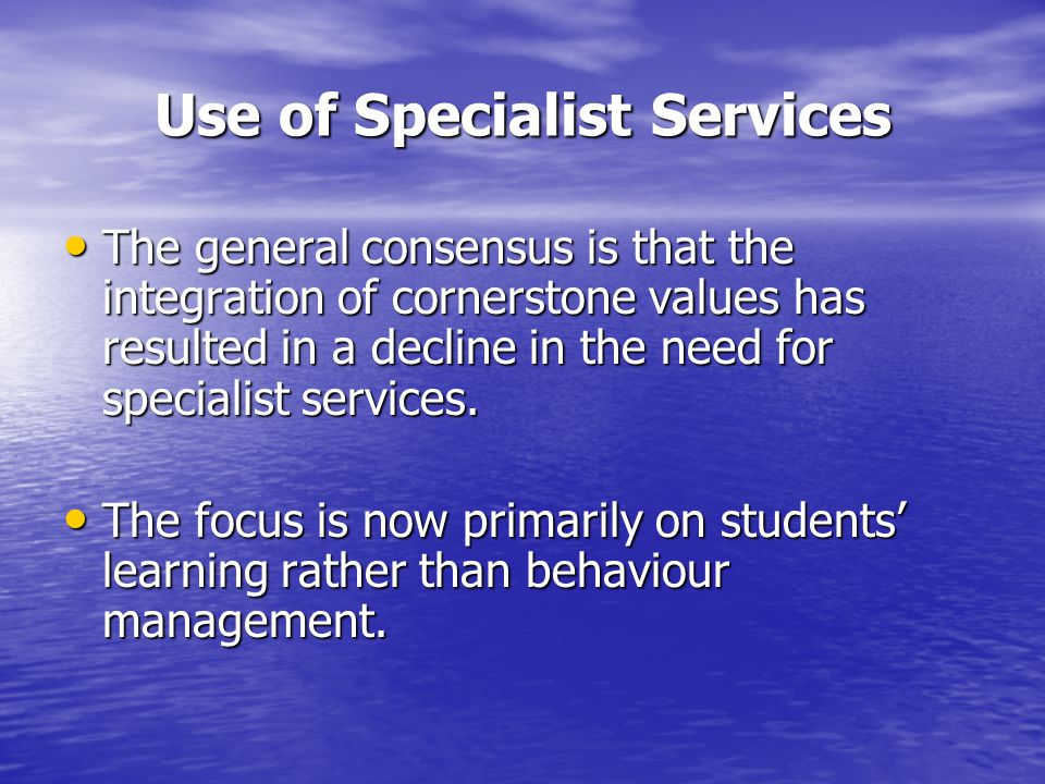 Use of Specialist Services The general consensus is that the integration of cornerstone values has resulted in a decline in the need for specialist services.