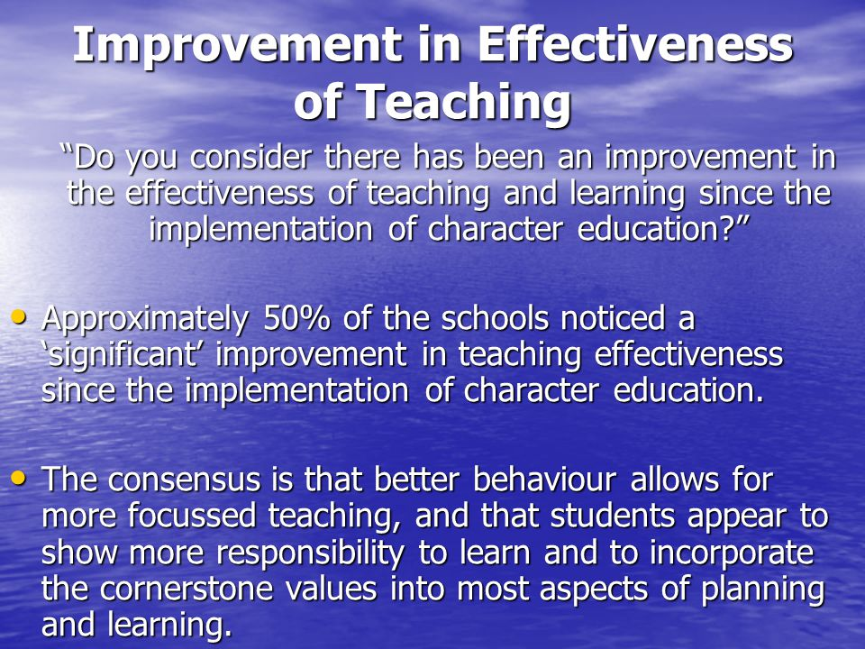 Improvement in Effectiveness of Teaching Do you consider there has been an improvement in the effectiveness of teaching and learning since the implementation of character education Approximately 50% of the schools noticed a 'significant' improvement in teaching effectiveness since the implementation of character education.