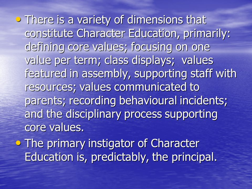 There is a variety of dimensions that constitute Character Education, primarily: defining core values; focusing on one value per term; class displays; values featured in assembly, supporting staff with resources; values communicated to parents; recording behavioural incidents; and the disciplinary process supporting core values.