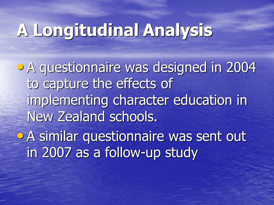 A Longitudinal Analysis A questionnaire was designed in 2004 to capture the effects of implementing character education in New Zealand schools.